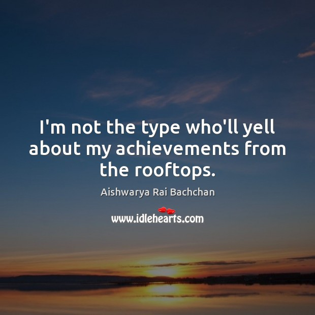 I'm not the type who'll yell about my achievements from the rooftops. Image
