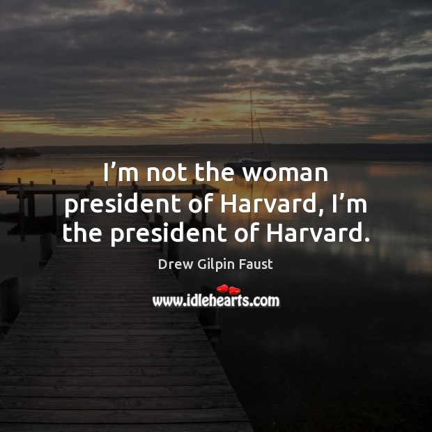 I'm not the woman president of Harvard, I'm the president of Harvard. Image