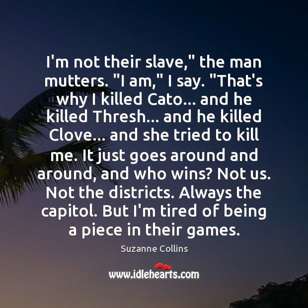 "I'm not their slave,"" the man mutters. ""I am,"" I say. ""That's Suzanne Collins Picture Quote"