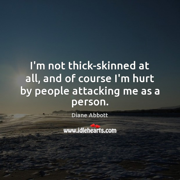 I'm not thick-skinned at all, and of course I'm hurt by people attacking me as a person. Diane Abbott Picture Quote