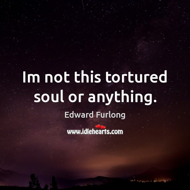 Im not this tortured soul or anything. Edward Furlong Picture Quote