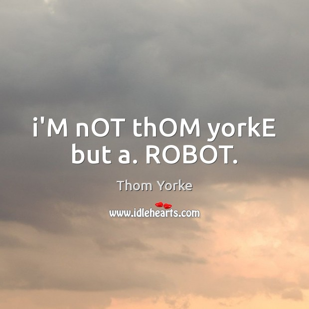 I'M nOT thOM yorkE but a. ROBOT. Image