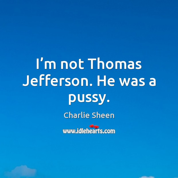 I'm not Thomas Jefferson. He was a pussy. Charlie Sheen Picture Quote