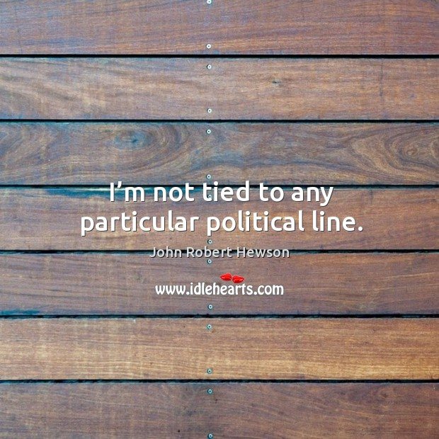 I'm not tied to any particular political line. Image