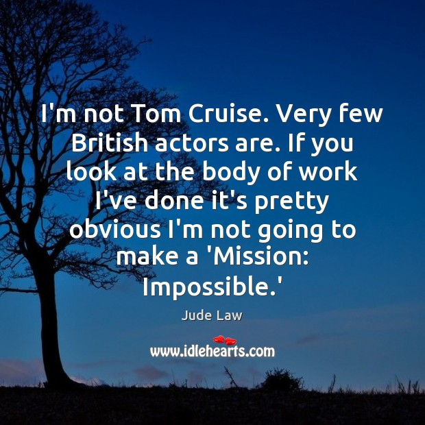 Image, I'm not Tom Cruise. Very few British actors are. If you look