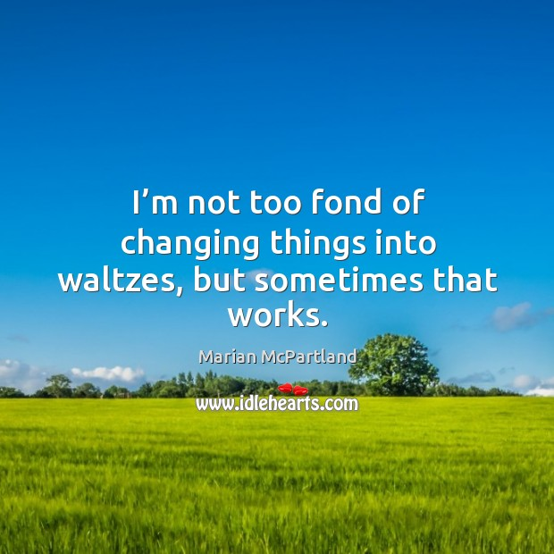 I'm not too fond of changing things into waltzes, but sometimes that works. Marian McPartland Picture Quote