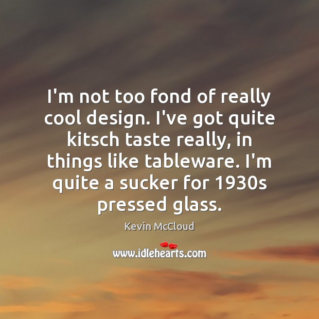 I'm not too fond of really cool design. I've got quite kitsch Kevin McCloud Picture Quote