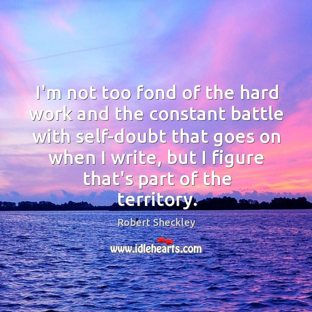 I'm not too fond of the hard work and the constant battle Robert Sheckley Picture Quote