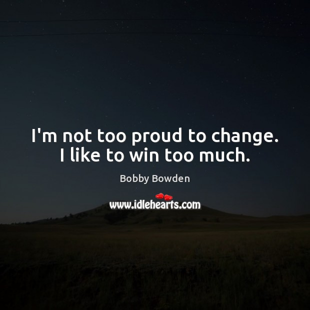 Image, I'm not too proud to change. I like to win too much.