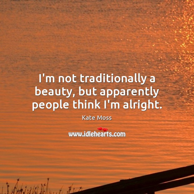I'm not traditionally a beauty, but apparently people think I'm alright. Kate Moss Picture Quote