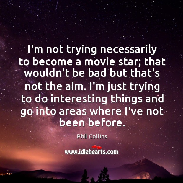 I'm not trying necessarily to become a movie star; that wouldn't be Image