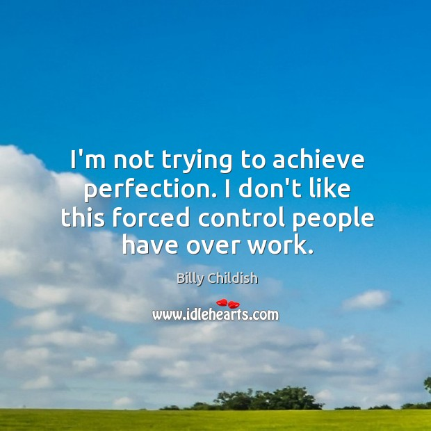 I'm not trying to achieve perfection. I don't like this forced control Image