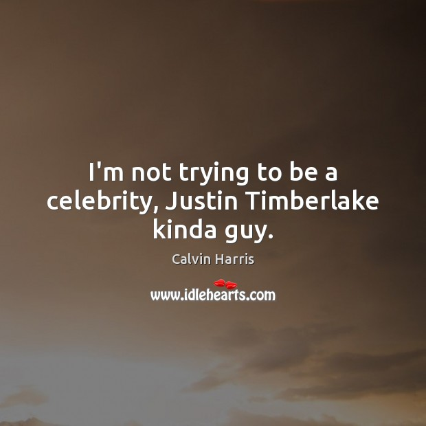 Image, I'm not trying to be a celebrity, Justin Timberlake kinda guy.
