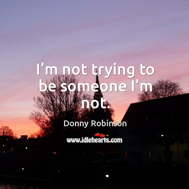 I'm not trying to be someone I'm not. Image