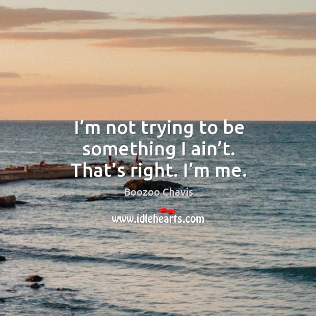 I'm not trying to be something I ain't. That's right. I'm me. Image