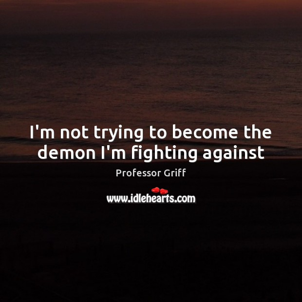I'm not trying to become the demon I'm fighting against Image