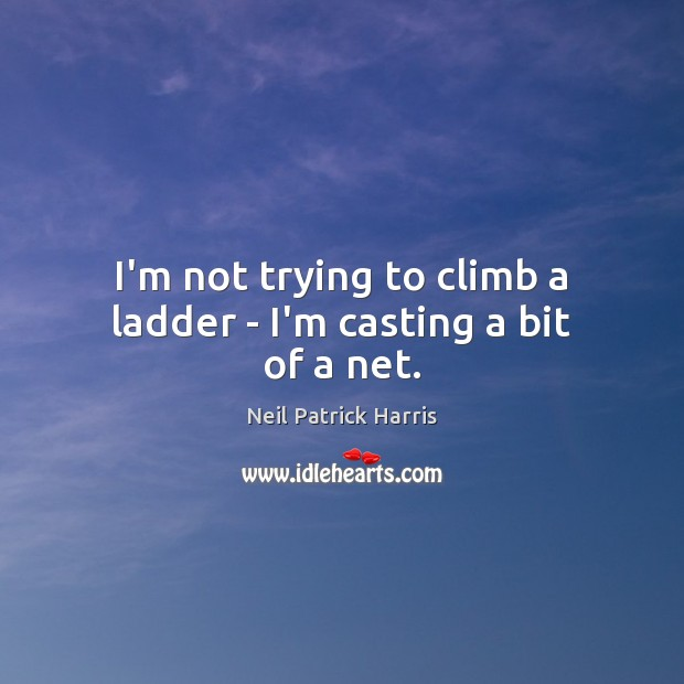 I'm not trying to climb a ladder – I'm casting a bit of a net. Neil Patrick Harris Picture Quote