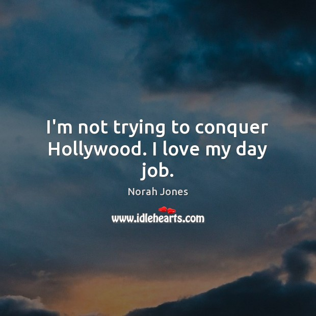 I'm not trying to conquer Hollywood. I love my day job. Norah Jones Picture Quote