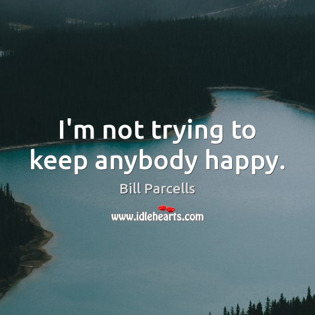 I M Not Happy Quotes: Bill Parcells Picture Quote: I'm Not Trying To Keep