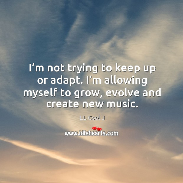 I'm not trying to keep up or adapt. I'm allowing myself to grow, evolve and create new music. Image