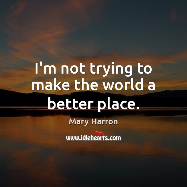 I'm not trying to make the world a better place. Mary Harron Picture Quote