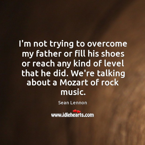 I'm not trying to overcome my father or fill his shoes or Image
