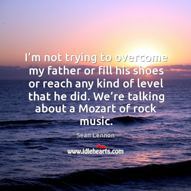 I'm not trying to overcome my father or fill his shoes or reach any kind of level that he did. Image