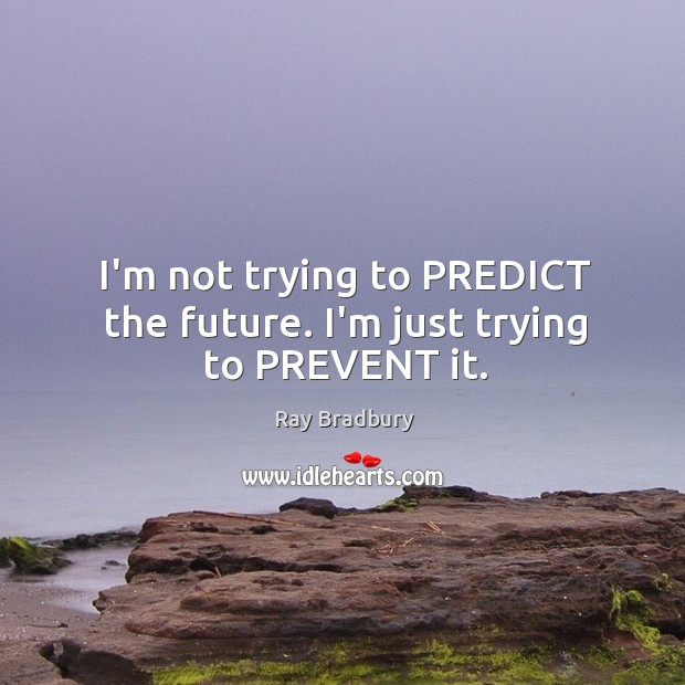 I'm not trying to PREDICT the future. I'm just trying to PREVENT it. Image