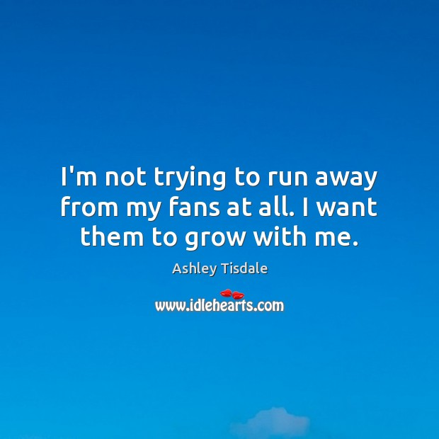 I'm not trying to run away from my fans at all. I want them to grow with me. Ashley Tisdale Picture Quote