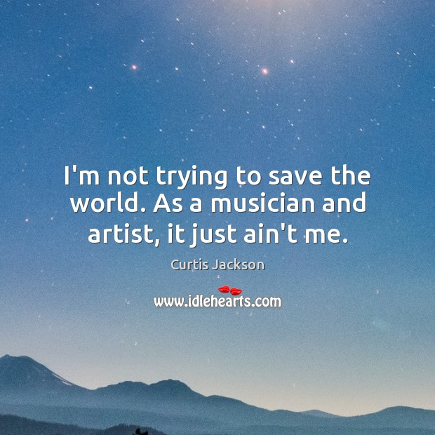I'm not trying to save the world. As a musician and artist, it just ain't me. Curtis Jackson Picture Quote