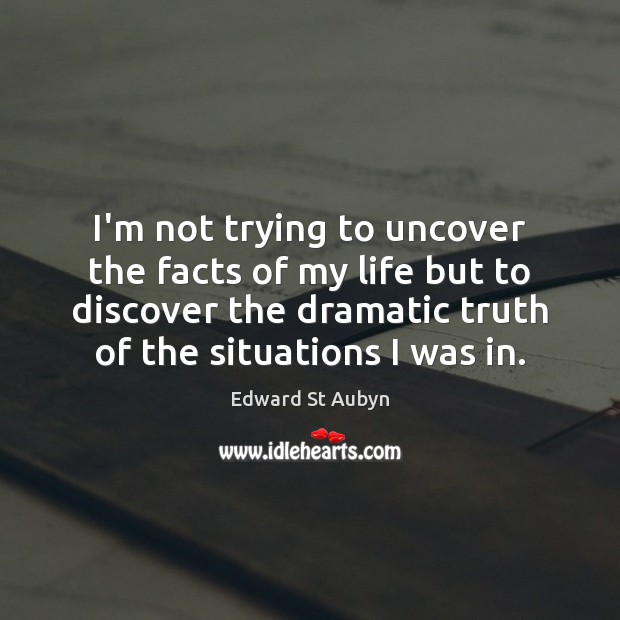I'm not trying to uncover the facts of my life but to Edward St Aubyn Picture Quote