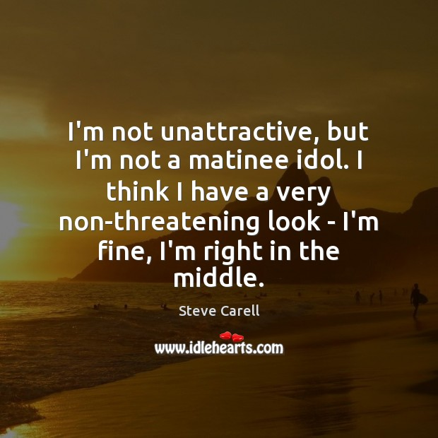 I'm not unattractive, but I'm not a matinee idol. I think I Steve Carell Picture Quote