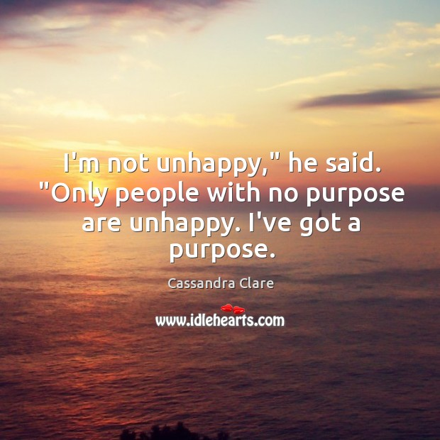 "Image, I'm not unhappy,"" he said. ""Only people with no purpose are unhappy. I've got a purpose."