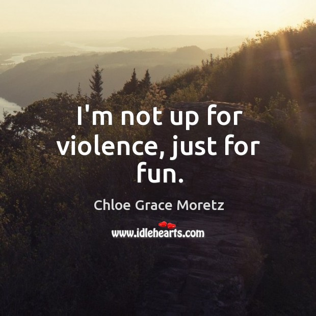 I'm not up for violence, just for fun. Image