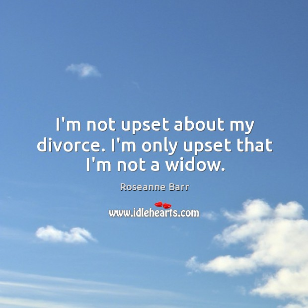 I'm not upset about my divorce. I'm only upset that I'm not a widow. Roseanne Barr Picture Quote