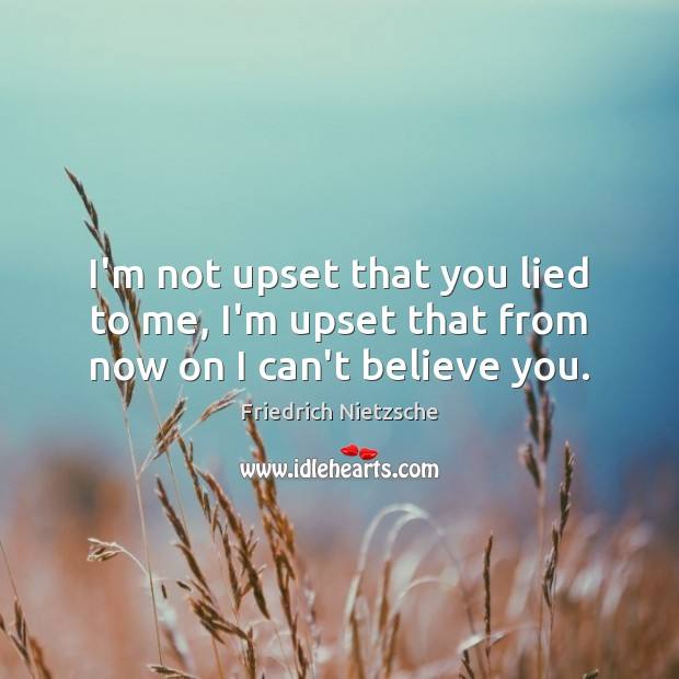 Image, I'm not upset that you lied to me, I'm upset that from now on I can't believe you.