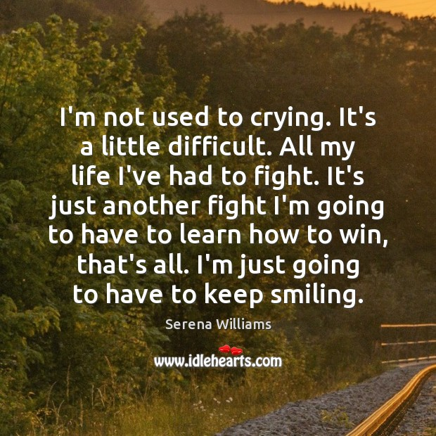 I'm not used to crying. It's a little difficult. All my life Serena Williams Picture Quote