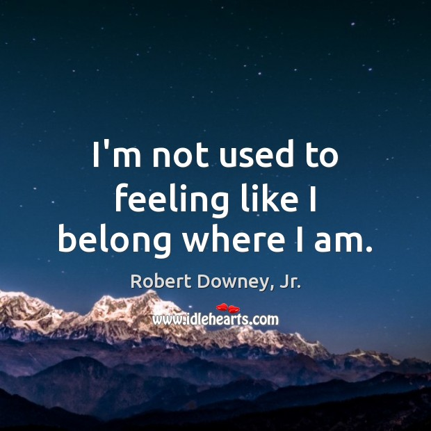 I'm not used to feeling like I belong where I am. Robert Downey, Jr. Picture Quote
