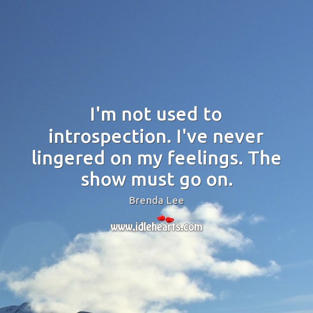 Image, I'm not used to introspection. I've never lingered on my feelings. The show must go on.