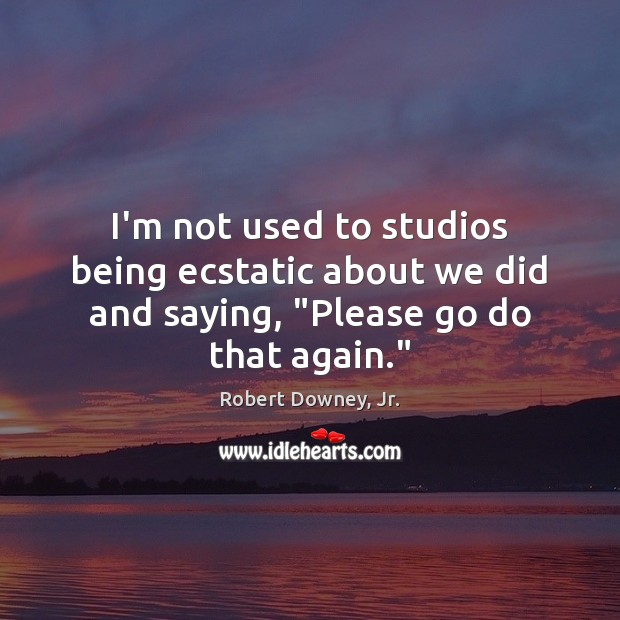 """I'm not used to studios being ecstatic about we did and saying, """"Please go do that again."""" Image"""