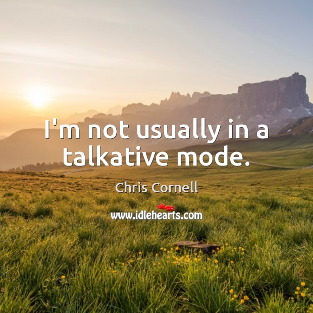 I'm not usually in a talkative mode. Chris Cornell Picture Quote