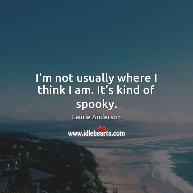 I'm not usually where I think I am. It's kind of spooky. Laurie Anderson Picture Quote
