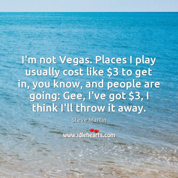I'm not Vegas. Places I play usually cost like $3 to get in, Steve Martin Picture Quote