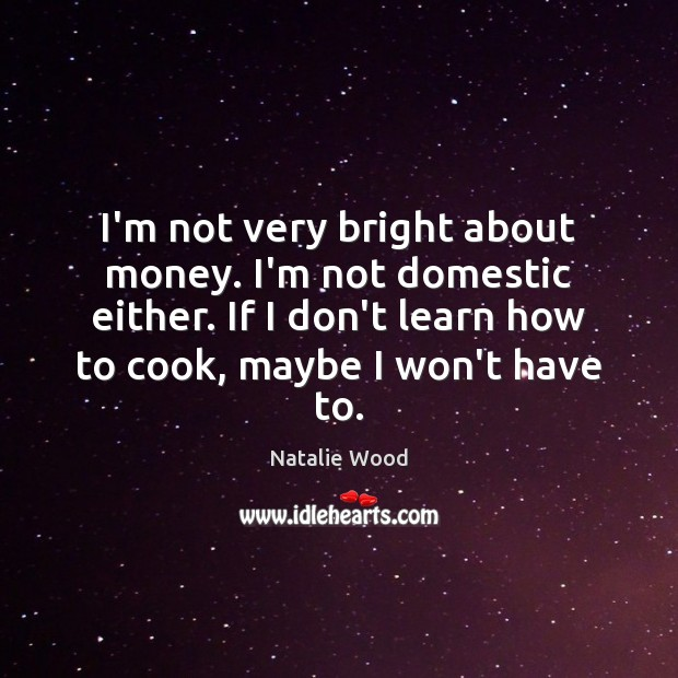 I'm not very bright about money. I'm not domestic either. If I Natalie Wood Picture Quote