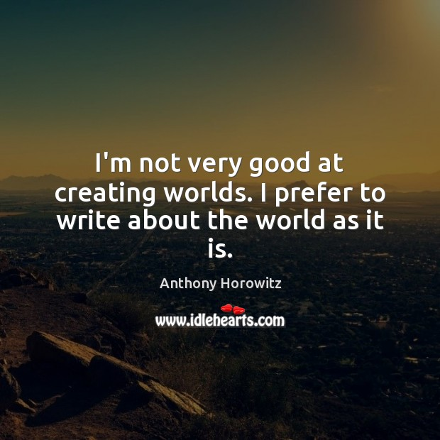 I'm not very good at creating worlds. I prefer to write about the world as it is. Image