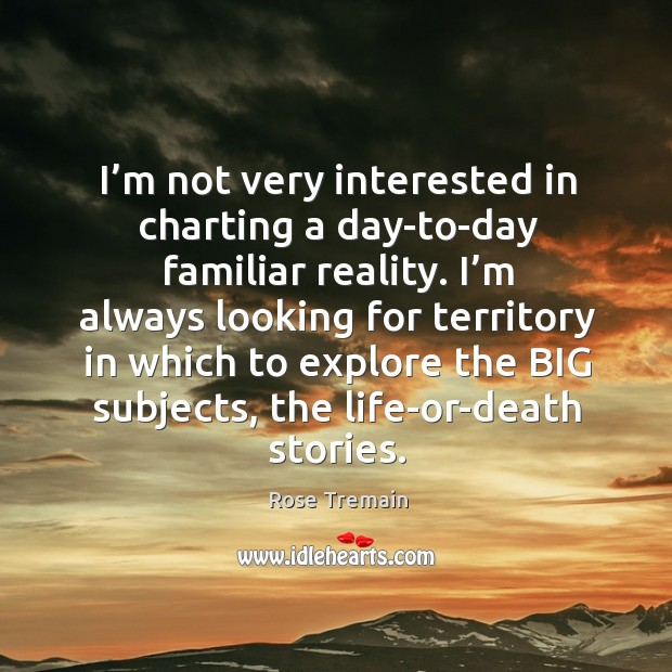 I'm not very interested in charting a day-to-day familiar reality. Rose Tremain Picture Quote