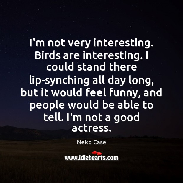 I'm not very interesting. Birds are interesting. I could stand there lip-synching Image