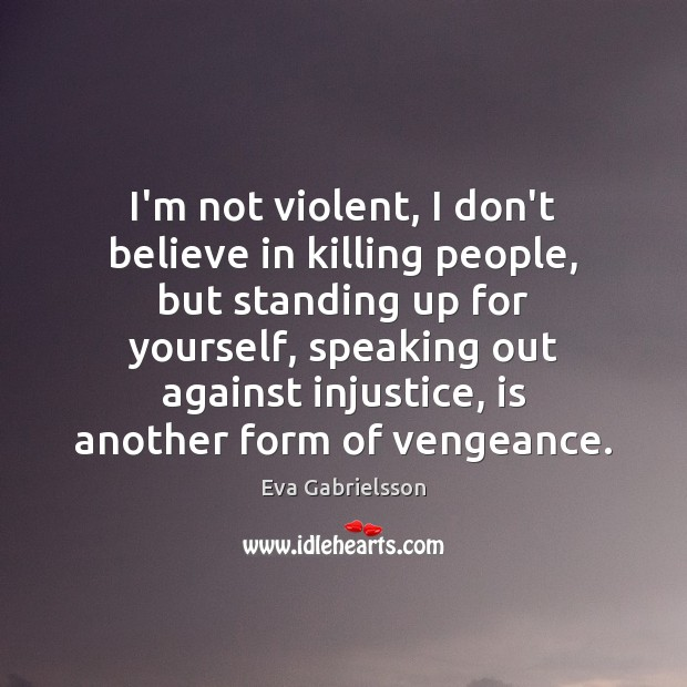 I'm not violent, I don't believe in killing people, but standing up Image