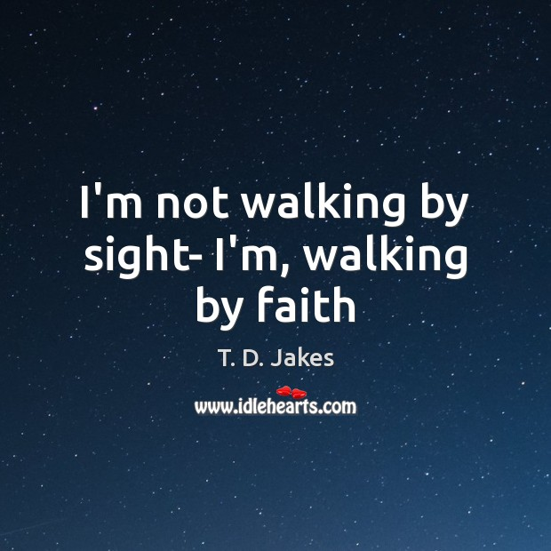 I'm not walking by sight- I'm, walking by faith Image