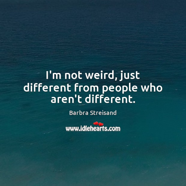 Image, I'm not weird, just different from people who aren't different.